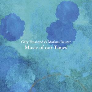 Gary Husband & Markus Reuter - Music Of Our Times (Moonjune, 22.04.2020)