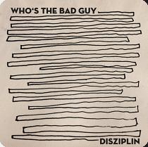 Who's The Bad Guy - Disziplin (ithinkitsgonnabegreatrecords, 26.3.21)