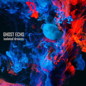 Ghost Echo – Isolated Dreams (unsigned, 25.3.21)